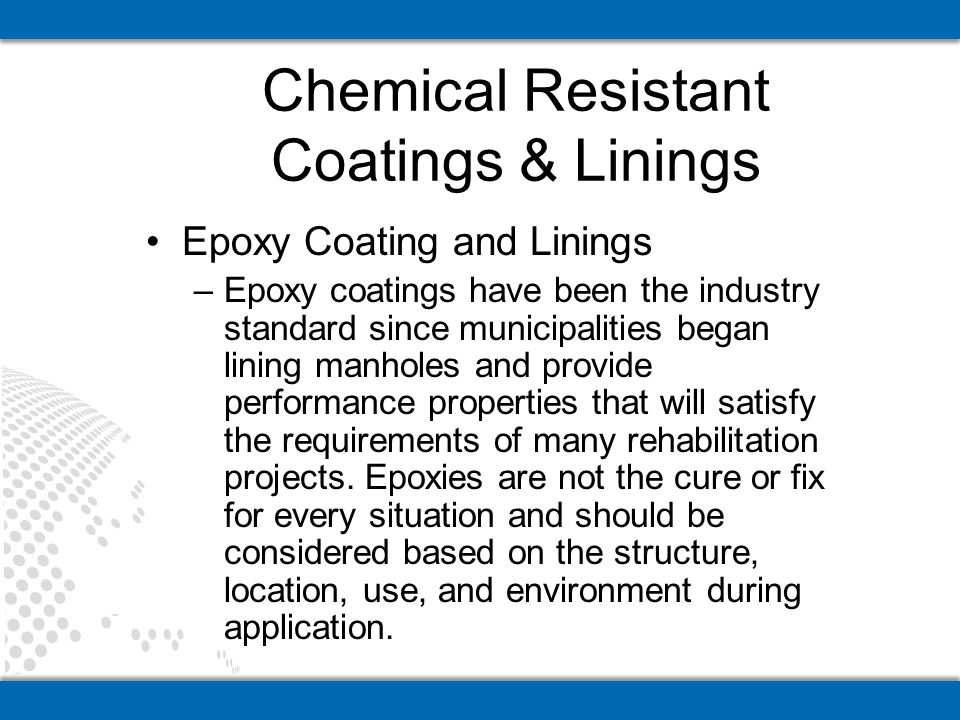 Epoxy Coating and Linings –Epoxy coatings have been the industry standard since municipalities began lining manholes and provide performance propertie