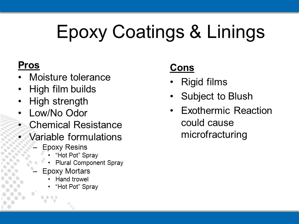 "Epoxy Coatings & Linings Pros Moisture tolerance High film builds High strength Low/No Odor Chemical Resistance Variable formulations –Epoxy Resins ""H"