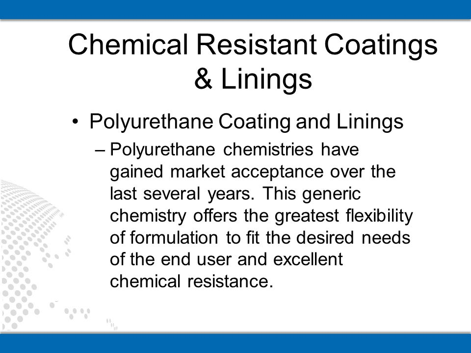 Polyurethane Coating and Linings –Polyurethane chemistries have gained market acceptance over the last several years. This generic chemistry offers th
