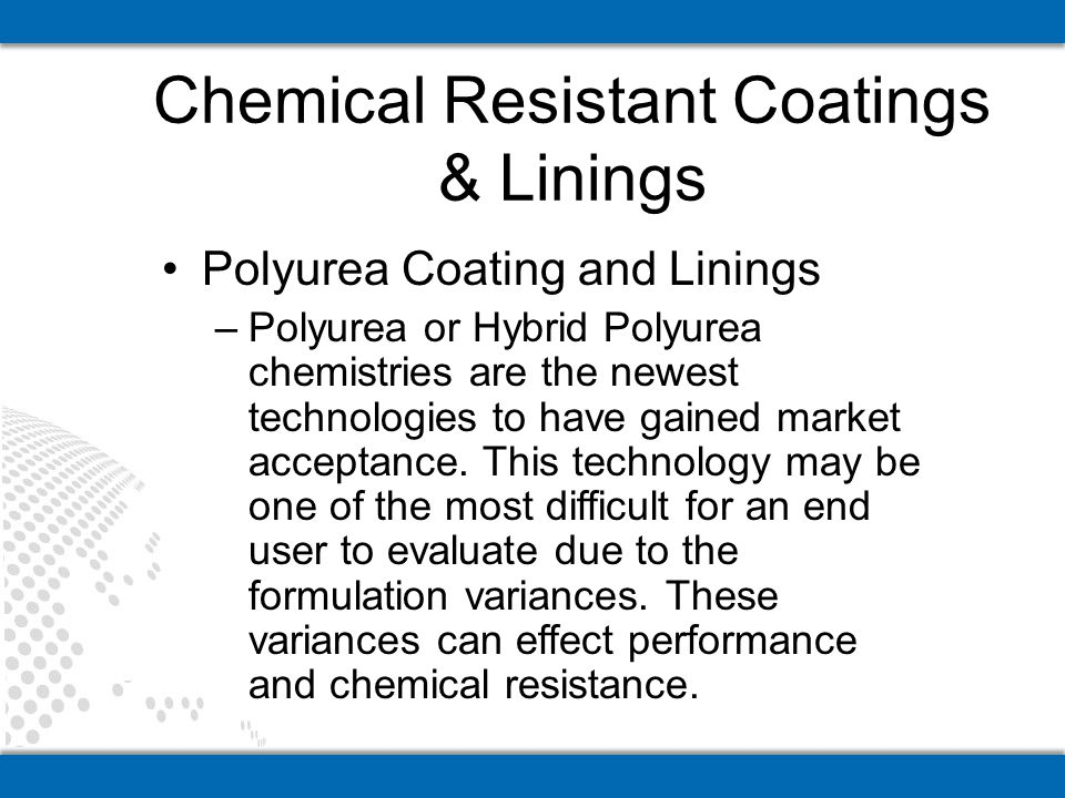 Polyurea Coating and Linings –Polyurea or Hybrid Polyurea chemistries are the newest technologies to have gained market acceptance. This technology ma