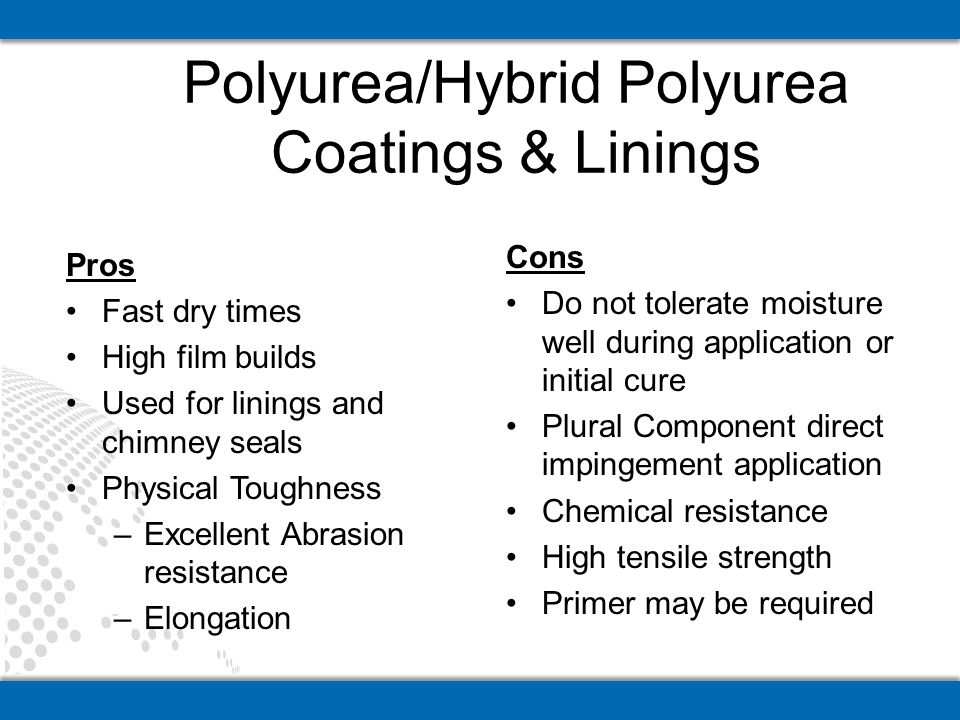 Polyurea/Hybrid Polyurea Coatings & Linings Pros Fast dry times High film builds Used for linings and chimney seals Physical Toughness –Excellent Abra