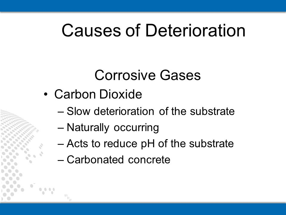 Corrosive Gases Carbon Dioxide –Slow deterioration of the substrate –Naturally occurring –Acts to reduce pH of the substrate –Carbonated concrete Caus