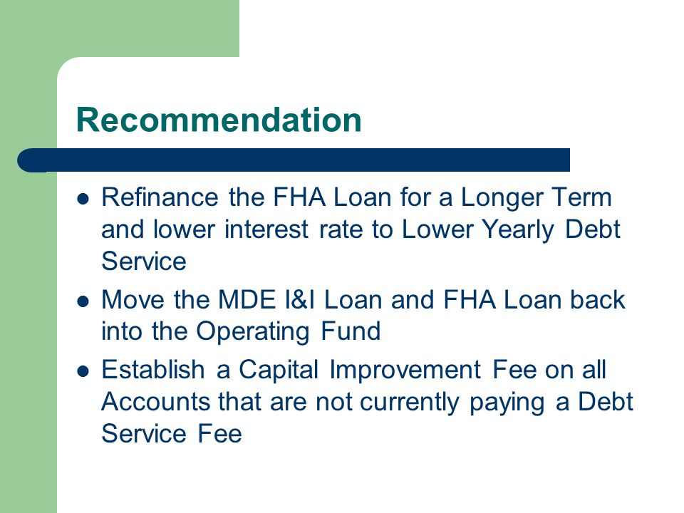Recommendation Refinance the FHA Loan for a Longer Term and lower interest rate to Lower Yearly Debt Service Move the MDE I&I Loan and FHA Loan back into the Operating Fund Establish a Capital Improvement Fee on all Accounts that are not currently paying a Debt Service Fee