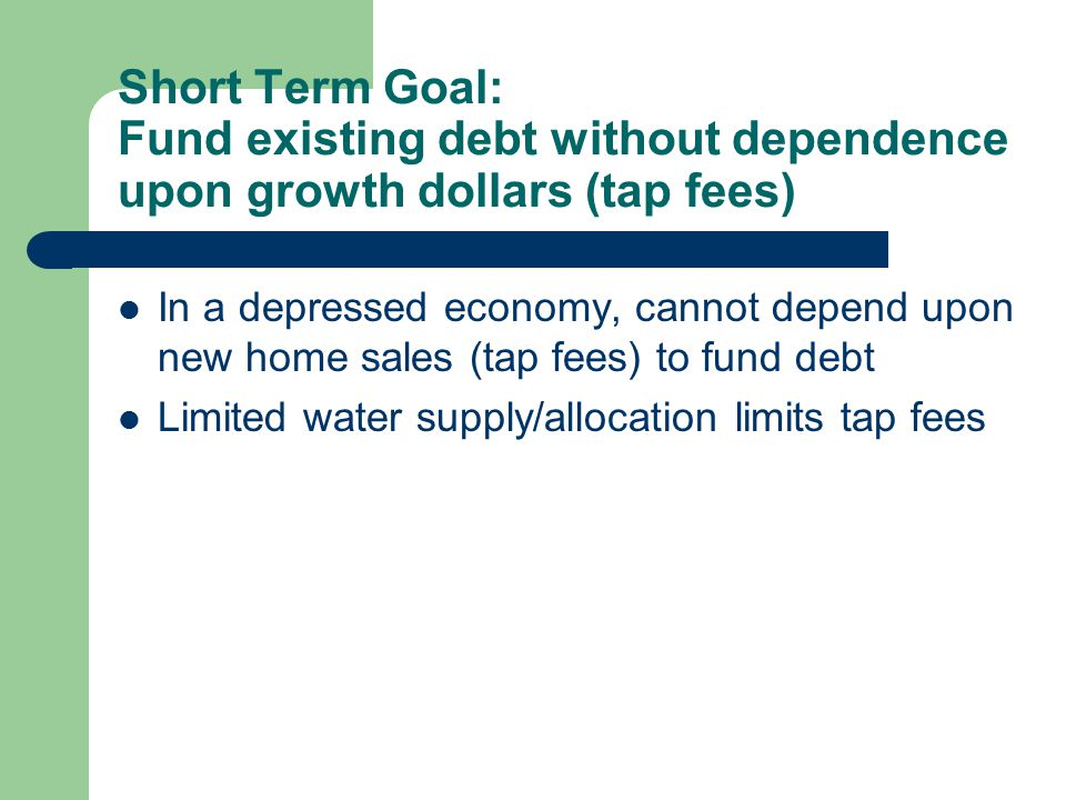 Short Term Goal: Fund existing debt without dependence upon growth dollars (tap fees) In a depressed economy, cannot depend upon new home sales (tap fees) to fund debt Limited water supply/allocation limits tap fees