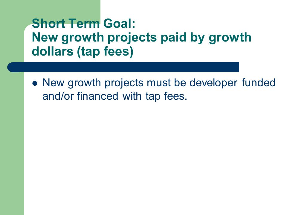 Short Term Goal: New growth projects paid by growth dollars (tap fees) New growth projects must be developer funded and/or financed with tap fees.