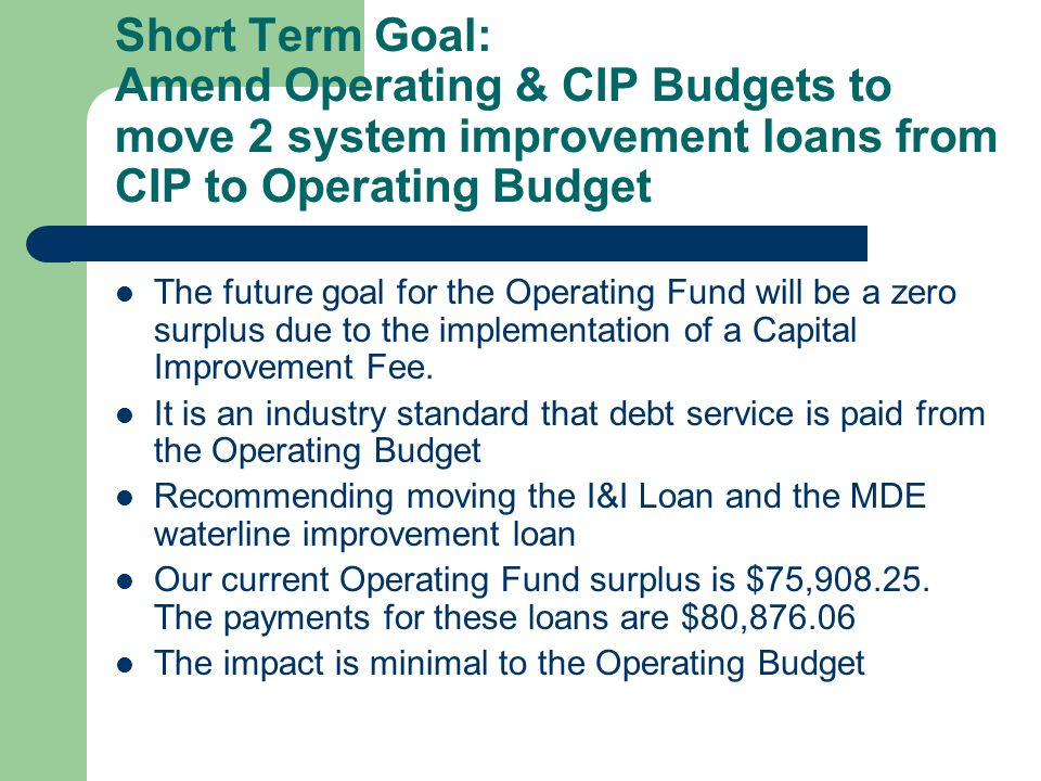 Short Term Goal: Amend Operating & CIP Budgets to move 2 system improvement loans from CIP to Operating Budget The future goal for the Operating Fund will be a zero surplus due to the implementation of a Capital Improvement Fee.