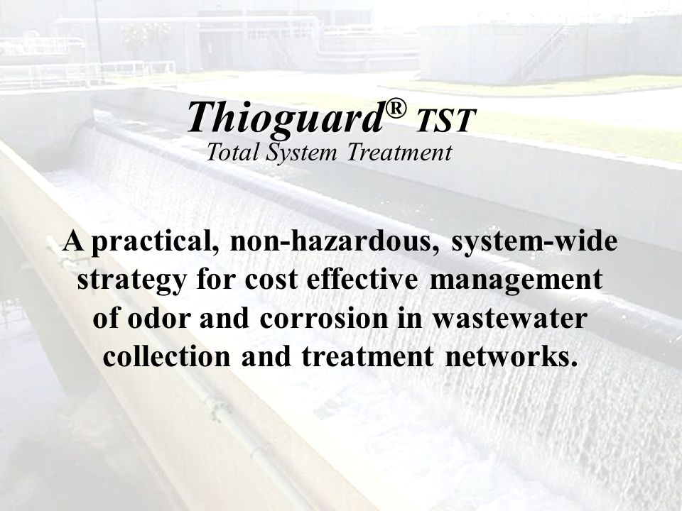 Thioguard ® TST Total System Treatment A practical, non-hazardous, system-wide strategy for cost effective management of odor and corrosion in wastewa