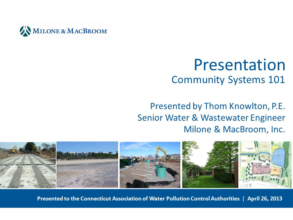 Presented to the Connecticut Association of Water Pollution Control Authorities | April 26, 2013 Community Systems 101 Presented by Thom Knowlton, P.E.