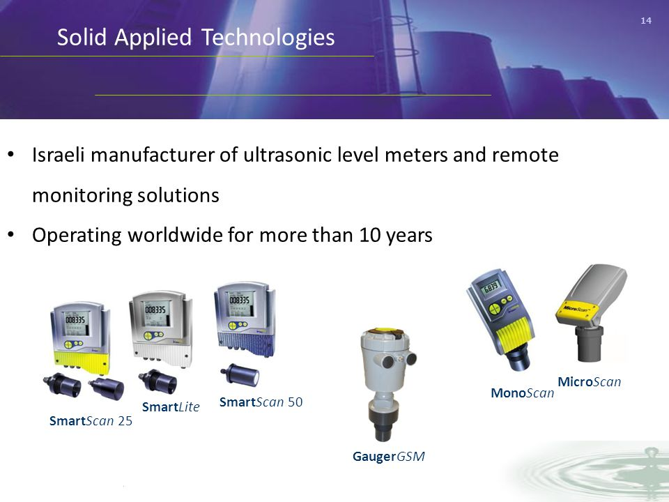 14 Solid Applied Technologies Israeli manufacturer of ultrasonic level meters and remote monitoring solutions Operating worldwide for more than 10 years SmartScan 50 SmartScan 25 SmartLite MonoScan MicroScan GaugerGSM