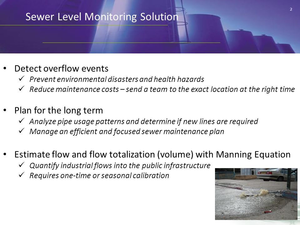 2 Sewer Level Monitoring Solution Detect overflow events Prevent environmental disasters and health hazards Reduce maintenance costs – send a team to the exact location at the right time Plan for the long term Analyze pipe usage patterns and determine if new lines are required Manage an efficient and focused sewer maintenance plan Estimate flow and flow totalization (volume) with Manning Equation Quantify industrial flows into the public infrastructure Requires one-time or seasonal calibration