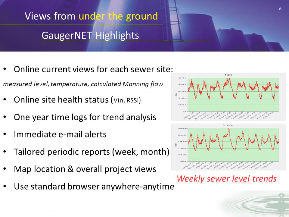 6 Views from under the ground GaugerNET Highlights Weekly sewer level trends Online current views for each sewer site: measured level, temperature, calculated Manning flow Online site health status ( Vin, RSSI) One year time logs for trend analysis Immediate e-mail alerts Tailored periodic reports (week, month) Map location & overall project views Use standard browser anywhere-anytime