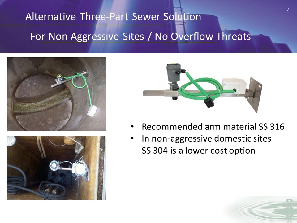 7 Alternative Three-Part Sewer Solution For Non Aggressive Sites / No Overflow Threats Recommended arm material SS 316 In non-aggressive domestic sites SS 304 is a lower cost option