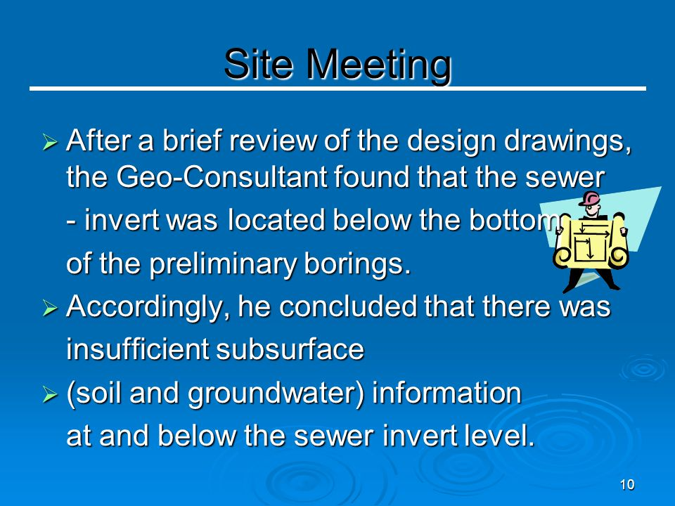 10 Site Meeting  After a brief review of the design drawings, the Geo-Consultant found that the sewer - invert was located below the bottom of the preliminary borings.