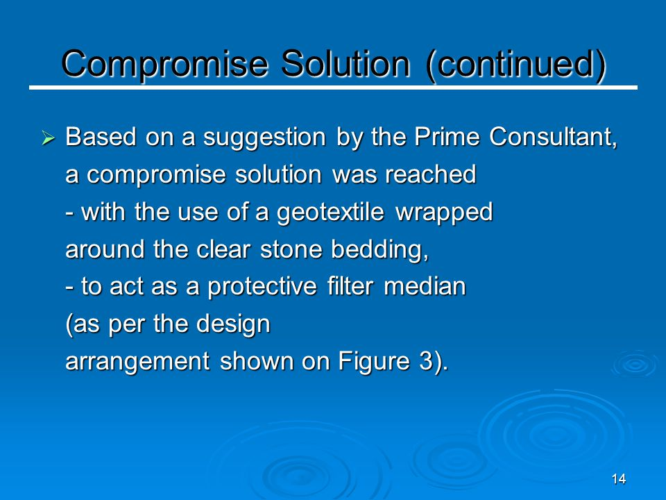 14 Compromise Solution (continued)  Based on a suggestion by the Prime Consultant, a compromise solution was reached - with the use of a geotextile wrapped around the clear stone bedding, - to act as a protective filter median (as per the design arrangement shown on Figure 3).