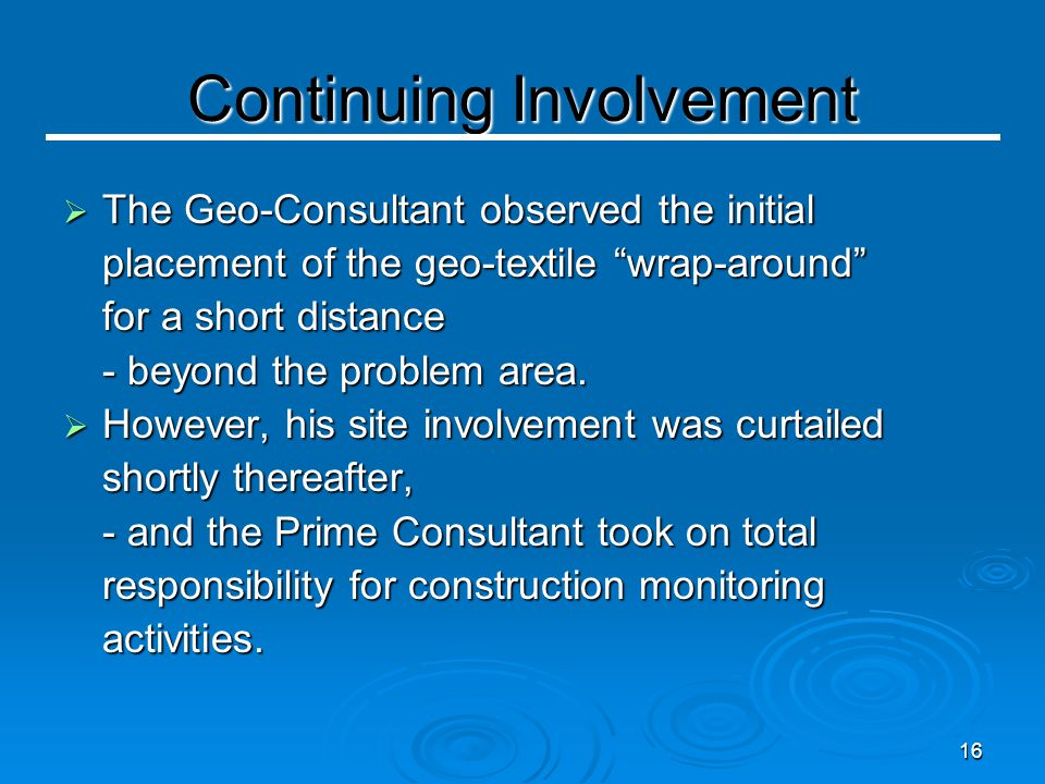 16 Continuing Involvement  The Geo-Consultant observed the initial placement of the geo-textile wrap-around for a short distance - beyond the problem area.