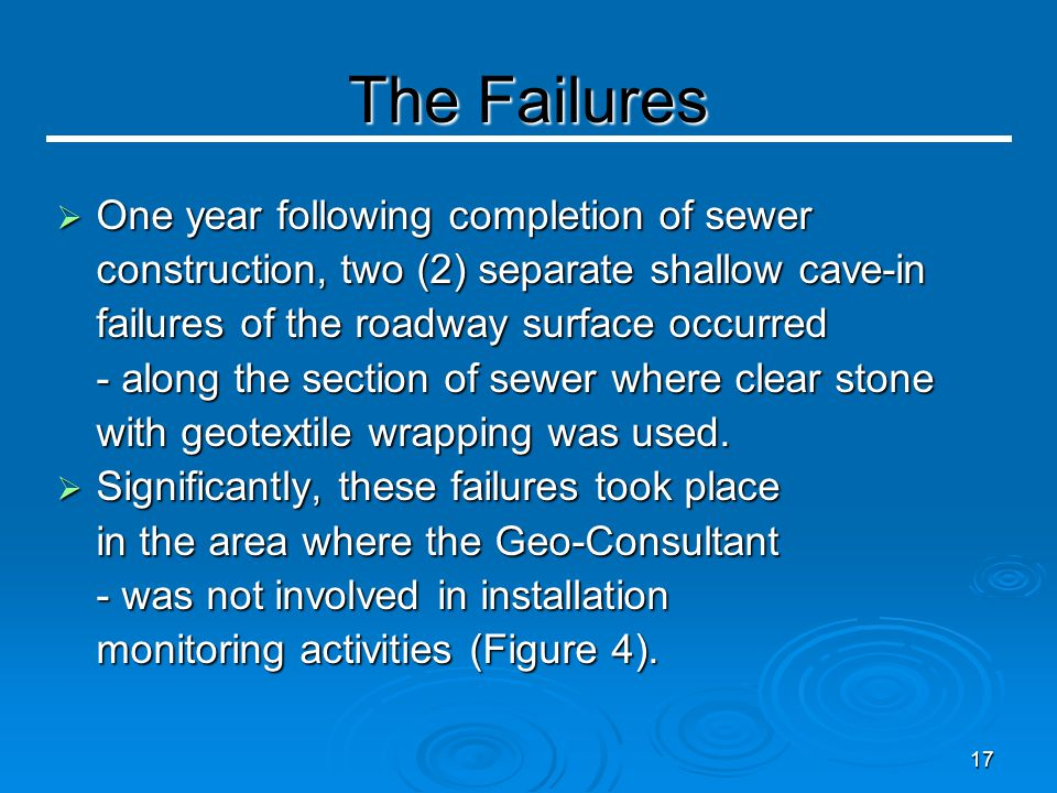 17 The Failures  One year following completion of sewer construction, two (2) separate shallow cave-in failures of the roadway surface occurred - along the section of sewer where clear stone with geotextile wrapping was used.
