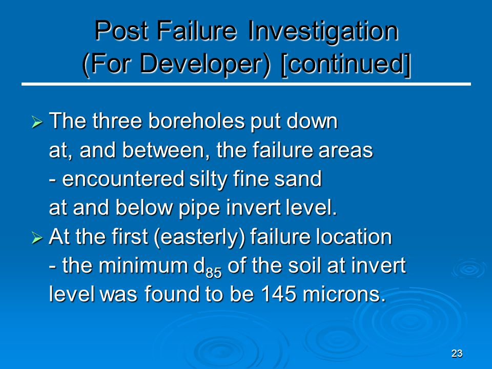 23 Post Failure Investigation (For Developer) [continued]  The three boreholes put down at, and between, the failure areas - encountered silty fine s