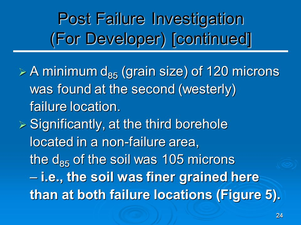 24 Post Failure Investigation (For Developer) [continued]  A minimum d 85 (grain size) of 120 microns was found at the second (westerly) failure location.