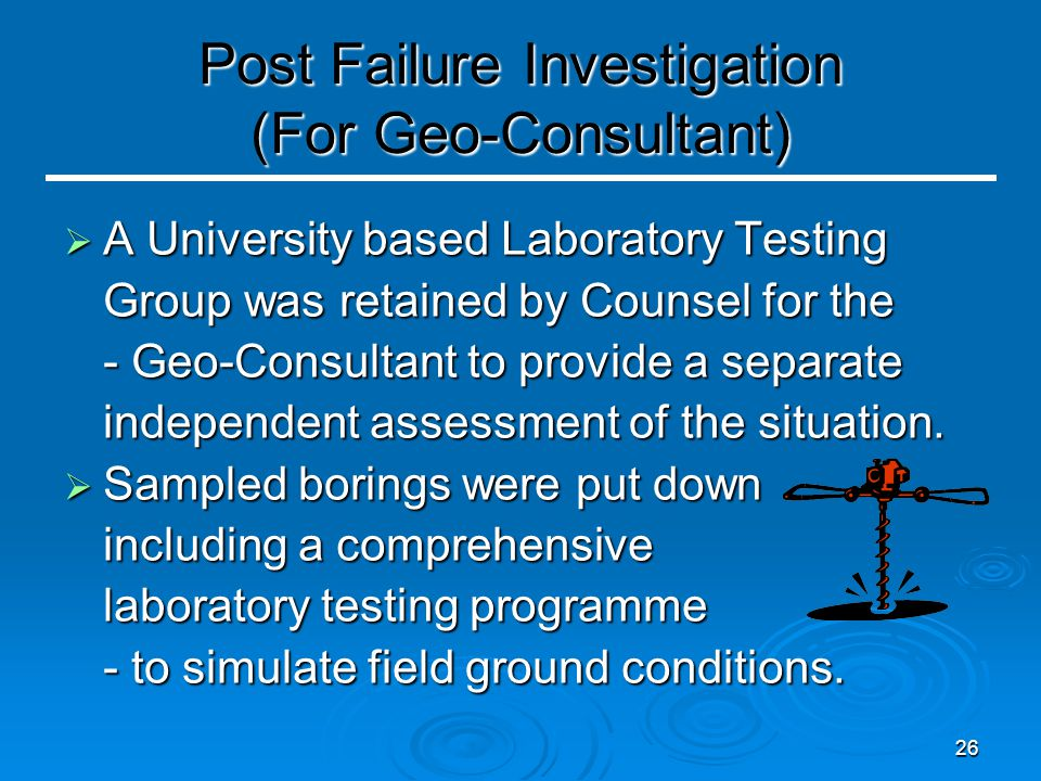 26 Post Failure Investigation (For Geo-Consultant)  A University based Laboratory Testing Group was retained by Counsel for the - Geo-Consultant to p