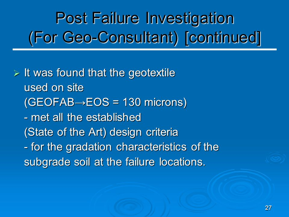 27 Post Failure Investigation (For Geo-Consultant) [continued]  It was found that the geotextile used on site (GEOFAB→EOS = 130 microns) - met all the established (State of the Art) design criteria - for the gradation characteristics of the subgrade soil at the failure locations.