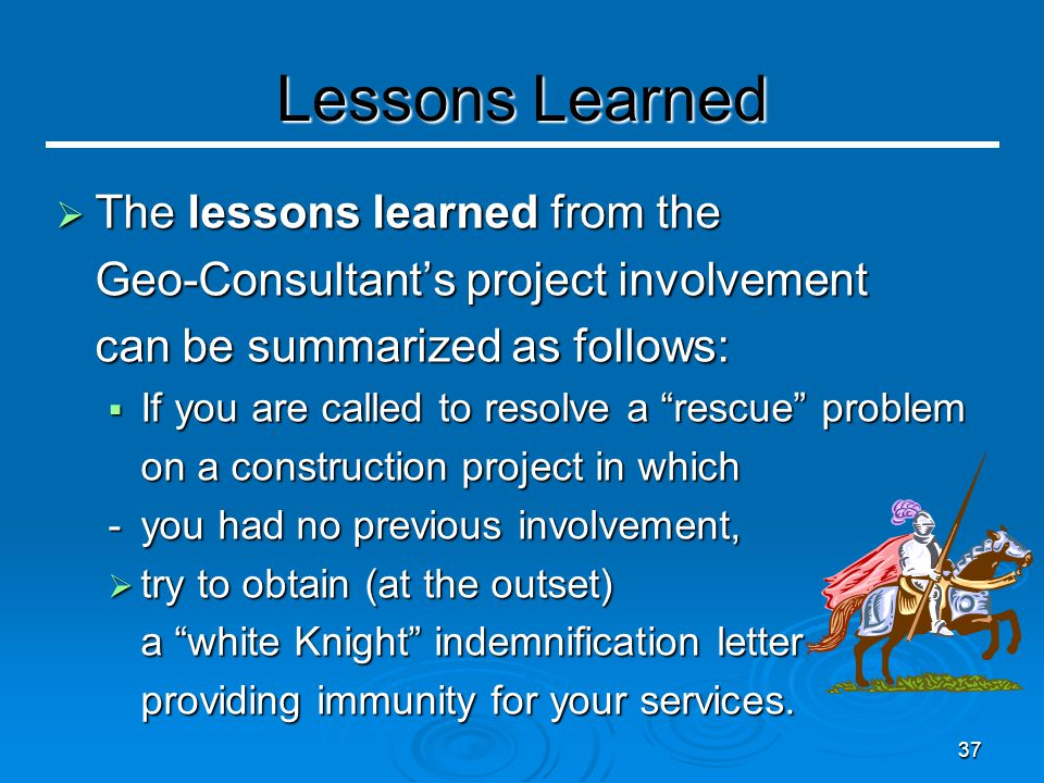 37 Lessons Learned  The lessons learned from the Geo-Consultant's project involvement can be summarized as follows:  If you are called to resolve a rescue problem on a construction project in which - you had no previous involvement,  try to obtain (at the outset) a white Knight indemnification letter providing immunity for your services.