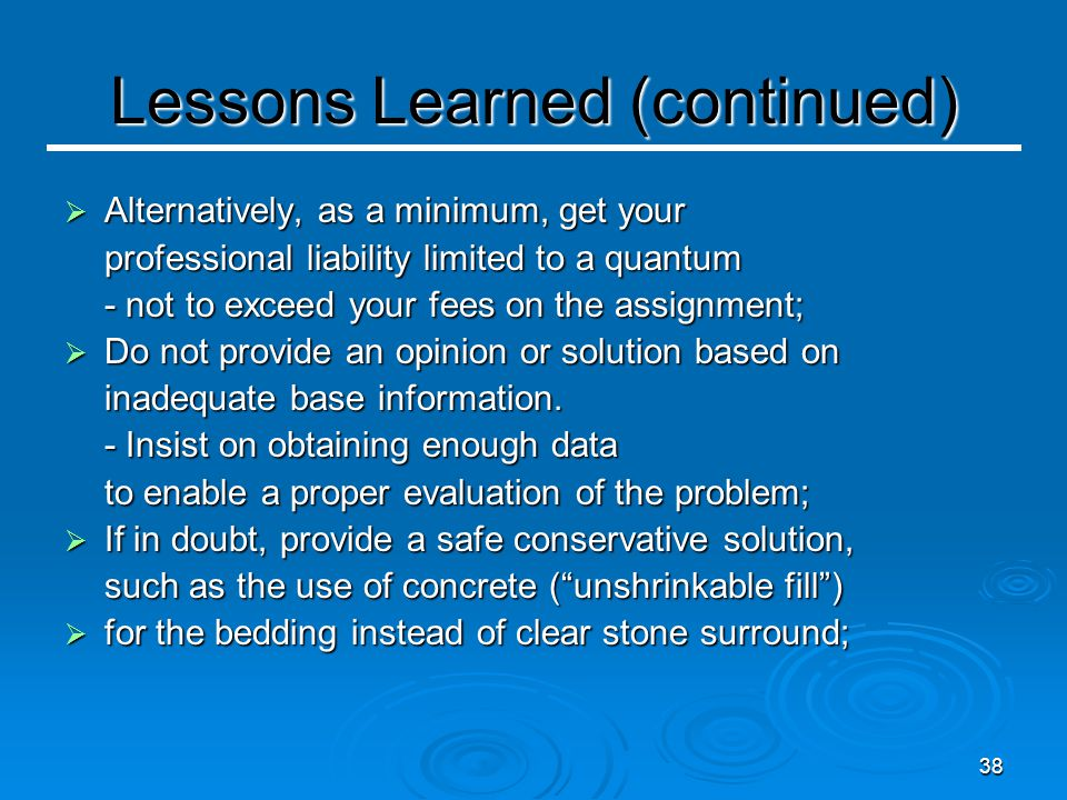 38 Lessons Learned (continued)  Alternatively, as a minimum, get your professional liability limited to a quantum - not to exceed your fees on the assignment;  Do not provide an opinion or solution based on inadequate base information.