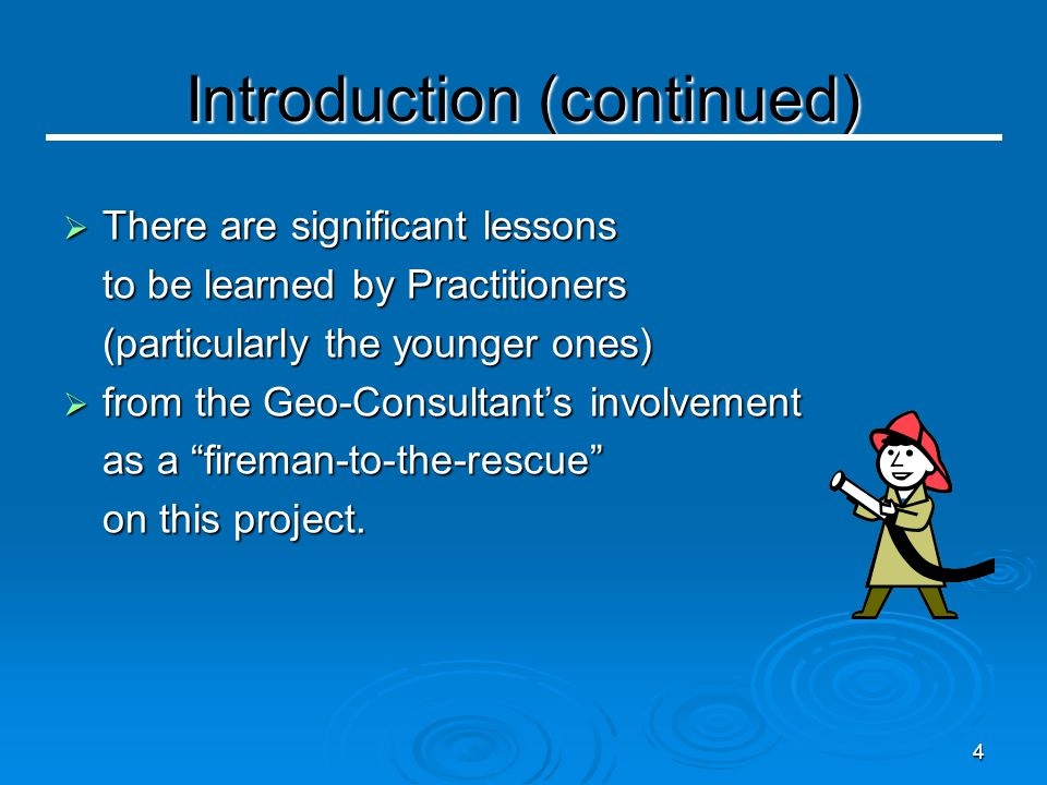4  There are significant lessons to be learned by Practitioners (particularly the younger ones)  from the Geo-Consultant's involvement as a fireman-to-the-rescue on this project.