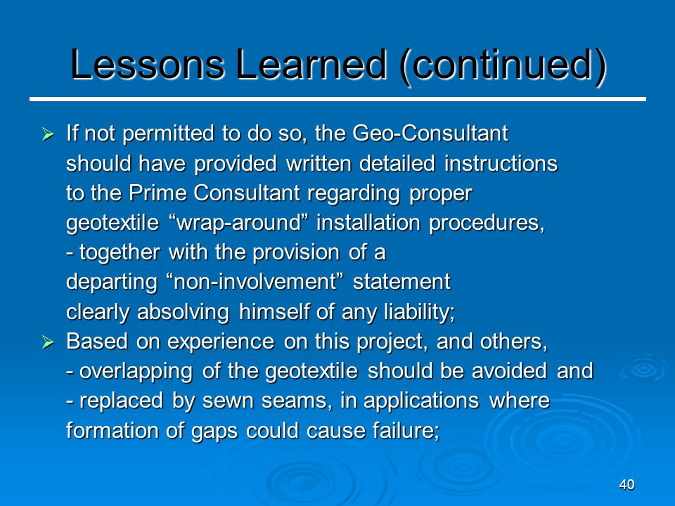 40 Lessons Learned (continued)  If not permitted to do so, the Geo-Consultant should have provided written detailed instructions to the Prime Consultant regarding proper geotextile wrap-around installation procedures, - together with the provision of a departing non-involvement statement clearly absolving himself of any liability;  Based on experience on this project, and others, - overlapping of the geotextile should be avoided and - replaced by sewn seams, in applications where formation of gaps could cause failure;