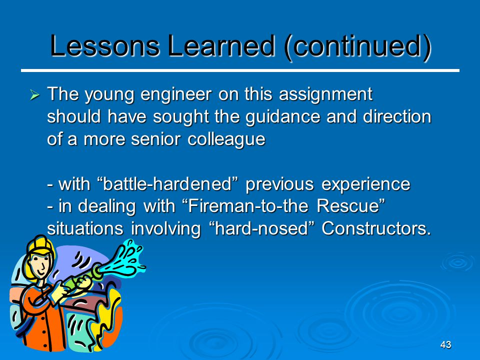 43 Lessons Learned (continued)  The young engineer on this assignment should have sought the guidance and direction of a more senior colleague - with battle-hardened previous experience - in dealing with Fireman-to-the Rescue situations involving hard-nosed Constructors.