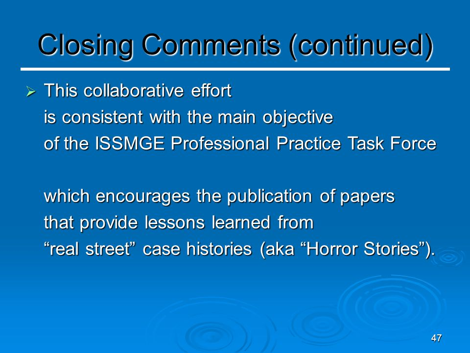 47 Closing Comments (continued)  This collaborative effort is consistent with the main objective of the ISSMGE Professional Practice Task Force which encourages the publication of papers that provide lessons learned from real street case histories (aka Horror Stories ).