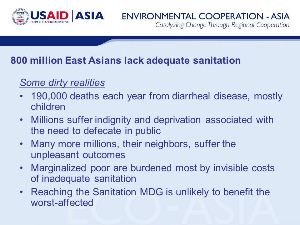 800 million East Asians lack adequate sanitation Some dirty realities 190,000 deaths each year from diarrheal disease, mostly children Millions suffer indignity and deprivation associated with the need to defecate in public Many more millions, their neighbors, suffer the unpleasant outcomes Marginalized poor are burdened most by invisible costs of inadequate sanitation Reaching the Sanitation MDG is unlikely to benefit the worst-affected