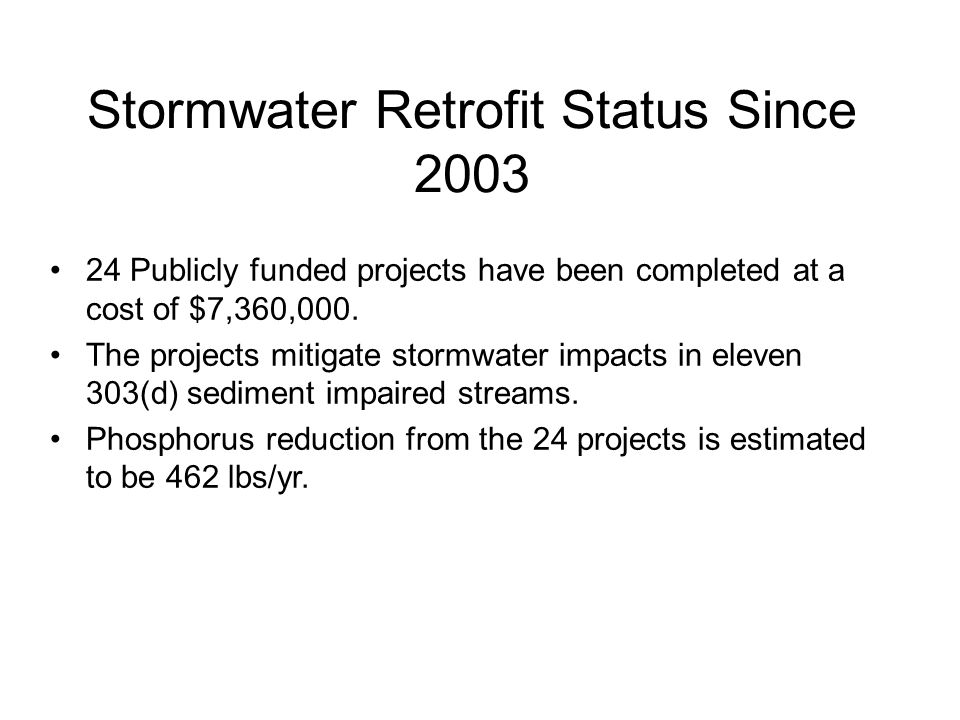 Stormwater Retrofit Status Since 2003 24 Publicly funded projects have been completed at a cost of $7,360,000.