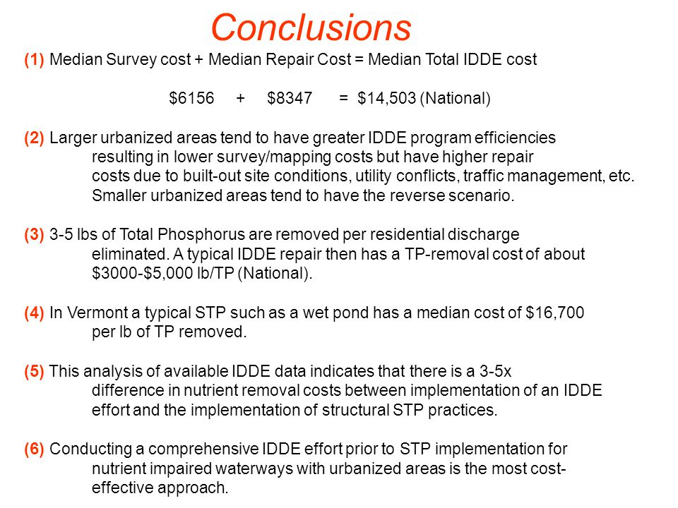 Conclusions (1) Median Survey cost + Median Repair Cost = Median Total IDDE cost $6156 + $8347 = $14,503 (National) (2) Larger urbanized areas tend to have greater IDDE program efficiencies resulting in lower survey/mapping costs but have higher repair costs due to built-out site conditions, utility conflicts, traffic management, etc.
