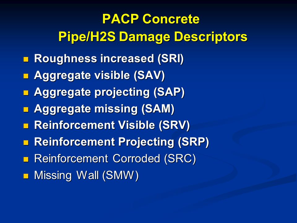 PACP Concrete Pipe/H2S Damage Descriptors Roughness increased (SRI) Roughness increased (SRI) Aggregate visible (SAV) Aggregate visible (SAV) Aggregate projecting (SAP) Aggregate projecting (SAP) Aggregate missing (SAM) Aggregate missing (SAM) Reinforcement Visible (SRV) Reinforcement Visible (SRV) Reinforcement Projecting (SRP) Reinforcement Projecting (SRP) Reinforcement Corroded (SRC) Reinforcement Corroded (SRC) Missing Wall (SMW) Missing Wall (SMW)