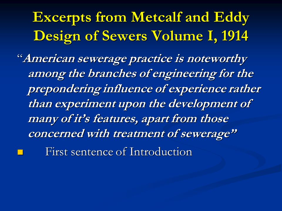 Excerpts from Metcalf and Eddy Design of Sewers Volume I, 1914 American sewerage practice is noteworthy among the branches of engineering for the prepondering influence of experience rather than experiment upon the development of many of it's features, apart from those concerned with treatment of sewerage First sentence of Introduction First sentence of Introduction