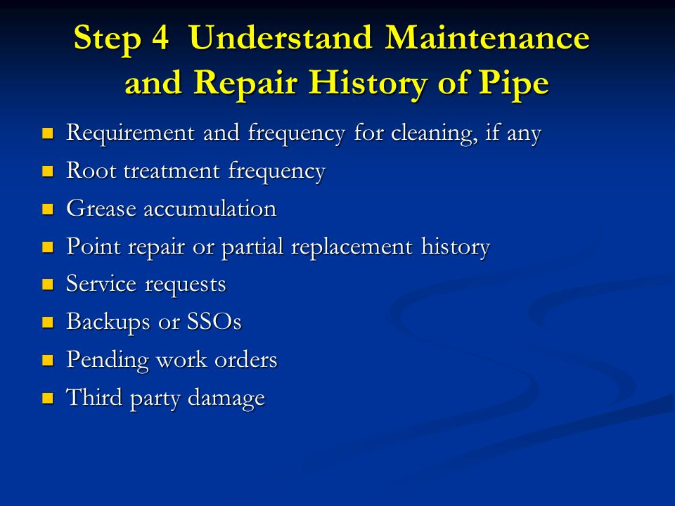 Step 4 Understand Maintenance and Repair History of Pipe Requirement and frequency for cleaning, if any Requirement and frequency for cleaning, if any Root treatment frequency Root treatment frequency Grease accumulation Grease accumulation Point repair or partial replacement history Point repair or partial replacement history Service requests Service requests Backups or SSOs Backups or SSOs Pending work orders Pending work orders Third party damage Third party damage