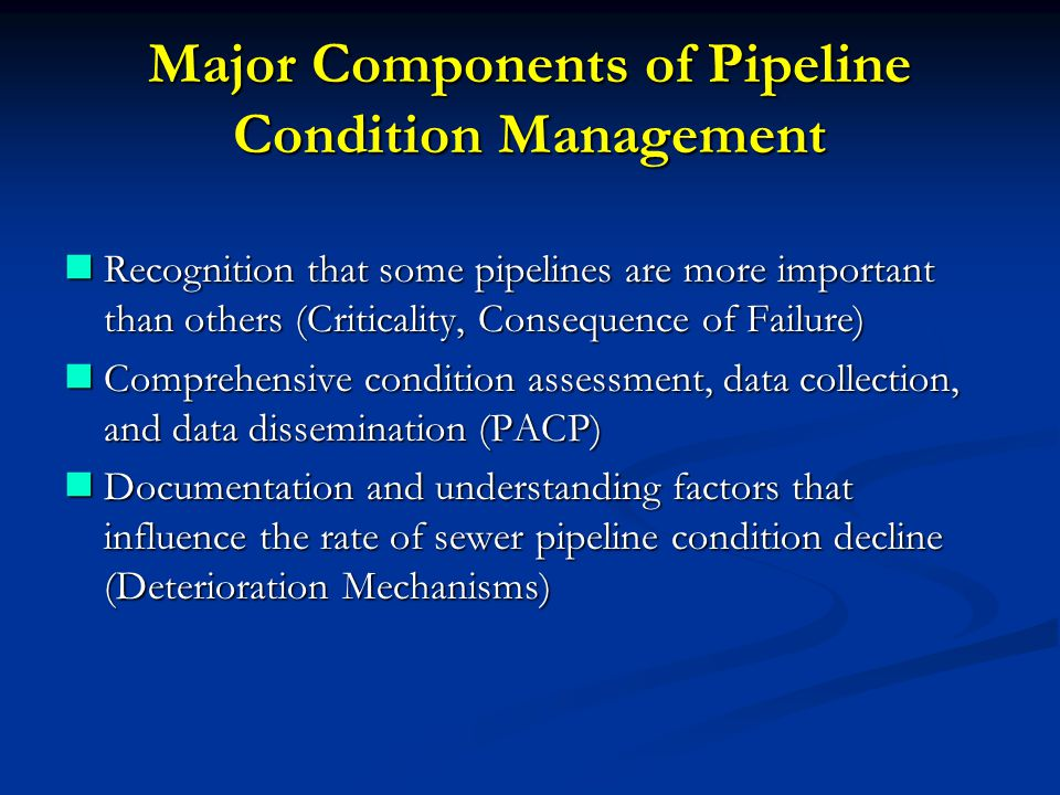 Major Components of Pipeline Condition Management Recognition that some pipelines are more important than others (Criticality, Consequence of Failure) Recognition that some pipelines are more important than others (Criticality, Consequence of Failure) Comprehensive condition assessment, data collection, and data dissemination (PACP) Comprehensive condition assessment, data collection, and data dissemination (PACP) Documentation and understanding factors that influence the rate of sewer pipeline condition decline (Deterioration Mechanisms) Documentation and understanding factors that influence the rate of sewer pipeline condition decline (Deterioration Mechanisms)