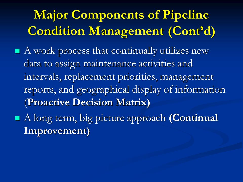 Major Components of Pipeline Condition Management (Cont'd) A work process that continually utilizes new data to assign maintenance activities and intervals, replacement priorities, management reports, and geographical display of information (Proactive Decision Matrix) A work process that continually utilizes new data to assign maintenance activities and intervals, replacement priorities, management reports, and geographical display of information (Proactive Decision Matrix) A long term, big picture approach (Continual Improvement) A long term, big picture approach (Continual Improvement)