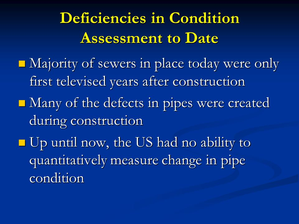 Deficiencies in Condition Assessment to Date Majority of sewers in place today were only first televised years after construction Majority of sewers in place today were only first televised years after construction Many of the defects in pipes were created during construction Many of the defects in pipes were created during construction Up until now, the US had no ability to quantitatively measure change in pipe condition Up until now, the US had no ability to quantitatively measure change in pipe condition