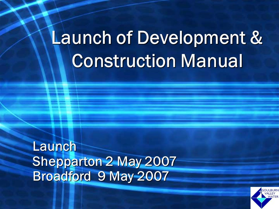 1 Launch of Development & Construction Manual Launch Shepparton 2 May 2007 Broadford 9 May 2007 1