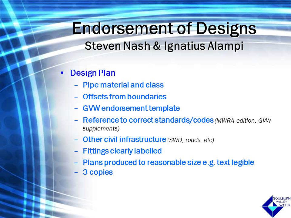 14 Endorsement of Designs Steven Nash & Ignatius Alampi Design Plan –Pipe material and class –Offsets from boundaries –GVW endorsement template –Reference to correct standards/codes (MWRA edition, GVW supplements) –Other civil infrastructure (SWD, roads, etc) –Fittings clearly labelled –Plans produced to reasonable size e.g.