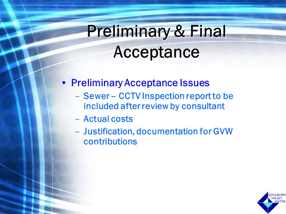 16 Preliminary & Final Acceptance Preliminary Acceptance Issues –Sewer – CCTV Inspection report to be included after review by consultant –Actual costs –Justification, documentation for GVW contributions
