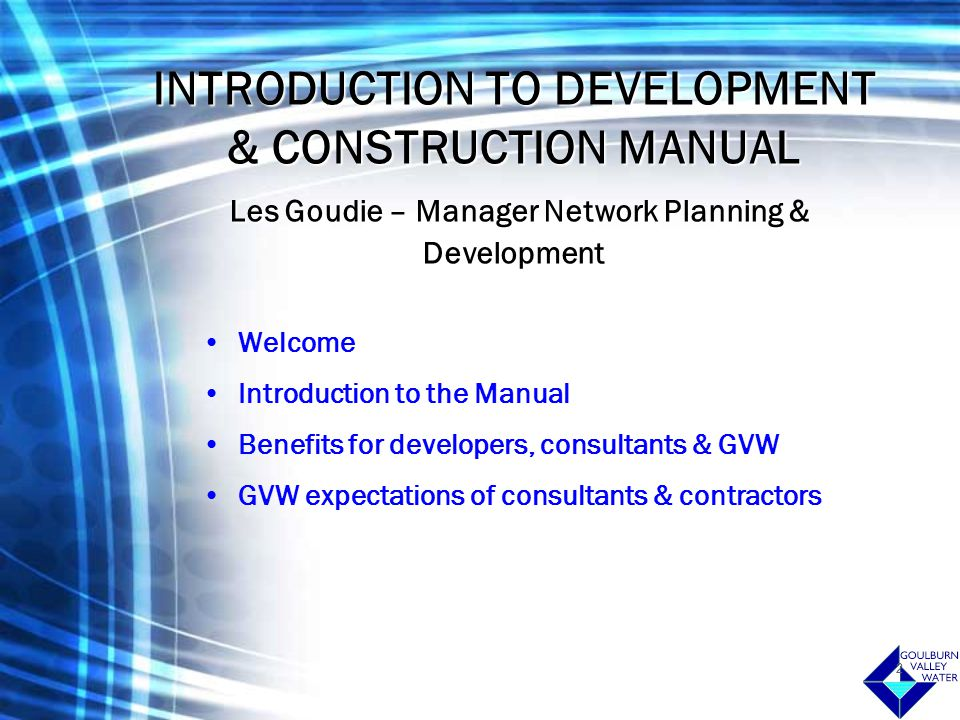 3 Development & Construction Manual Steven Nash & Ignatius Alampi Manual comprises of –Melbourne Retail Water Agencies (MRWA) water supply & sewerage codes –Goulburn Valley Water (GVW) supplements to the MRWA codes –GVW sewage pump station design manual –Standard proformas and operating instructions –Construction Agreements –Process flowchart