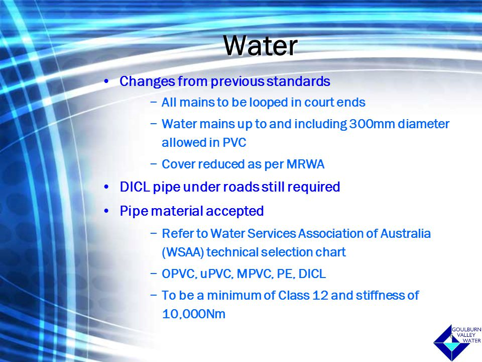 6 Water Changes from previous standards −All mains to be looped in court ends −Water mains up to and including 300mm diameter allowed in PVC −Cover reduced as per MRWA DICL pipe under roads still required Pipe material accepted −Refer to Water Services Association of Australia (WSAA) technical selection chart −OPVC, uPVC, MPVC, PE, DICL −To be a minimum of Class 12 and stiffness of 10,000Nm