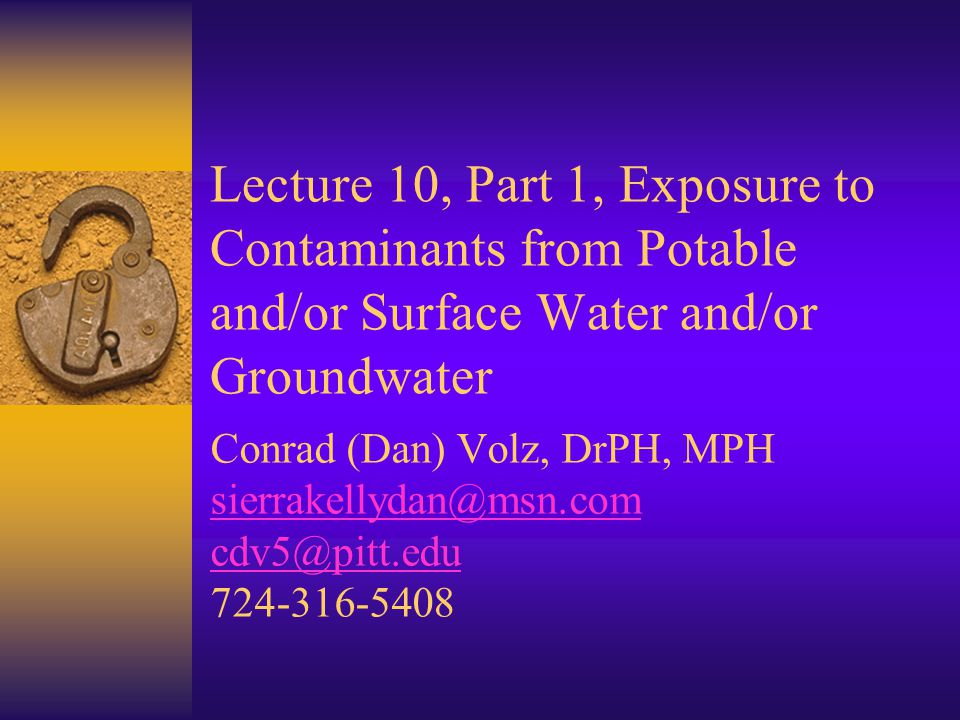 Lecture 10, Part 1, Exposure to Contaminants from Potable and/or Surface Water and/or Groundwater Conrad (Dan) Volz, DrPH, MPH sierrakellydan@msn.com cdv5@pitt.edu 724-316-5408 sierrakellydan@msn.com cdv5@pitt.edu