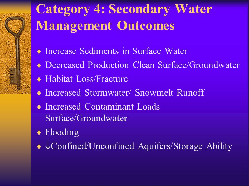 Category 4: Secondary Water Management Outcomes  Increase Sediments in Surface Water  Decreased Production Clean Surface/Groundwater  Habitat Loss/Fracture  Increased Stormwater/ Snowmelt Runoff  Increased Contaminant Loads Surface/Groundwater  Flooding   Confined/Unconfined Aquifers/Storage Ability