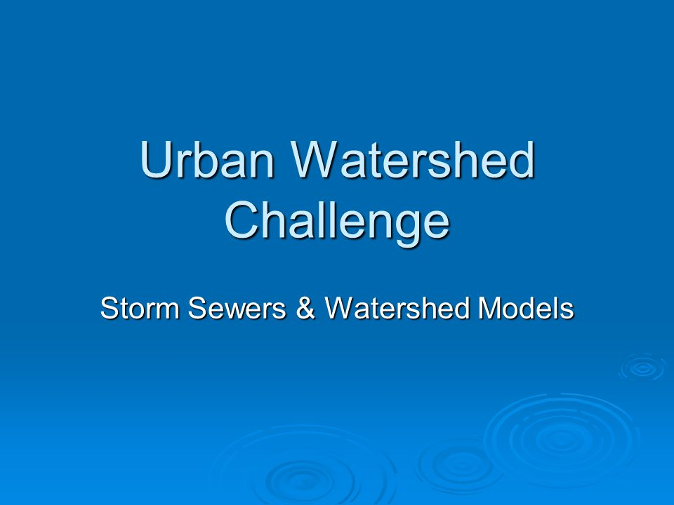 Urban Watershed Challenge Storm Sewers & Watershed Models