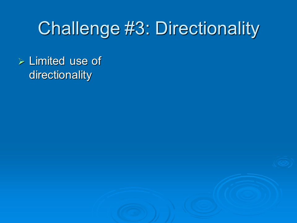 Challenge #3: Directionality  Limited use of directionality