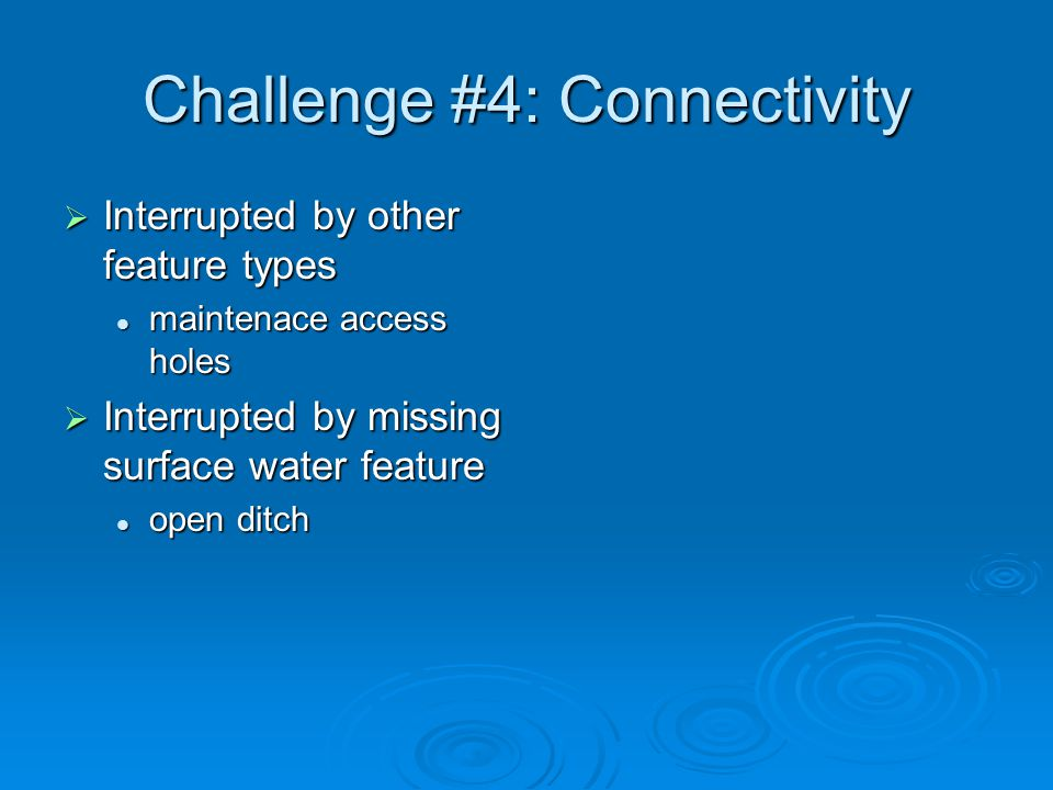 Challenge #4: Connectivity  Interrupted by other feature types maintenace access holes maintenace access holes  Interrupted by missing surface water