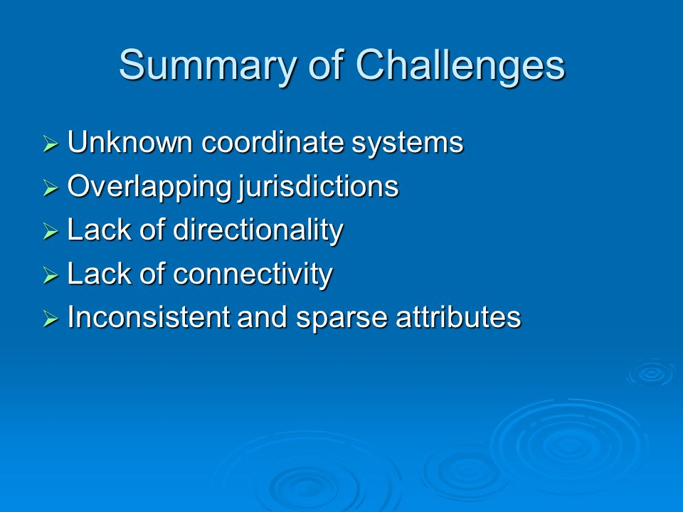 Summary of Challenges  Unknown coordinate systems  Overlapping jurisdictions  Lack of directionality  Lack of connectivity  Inconsistent and spar